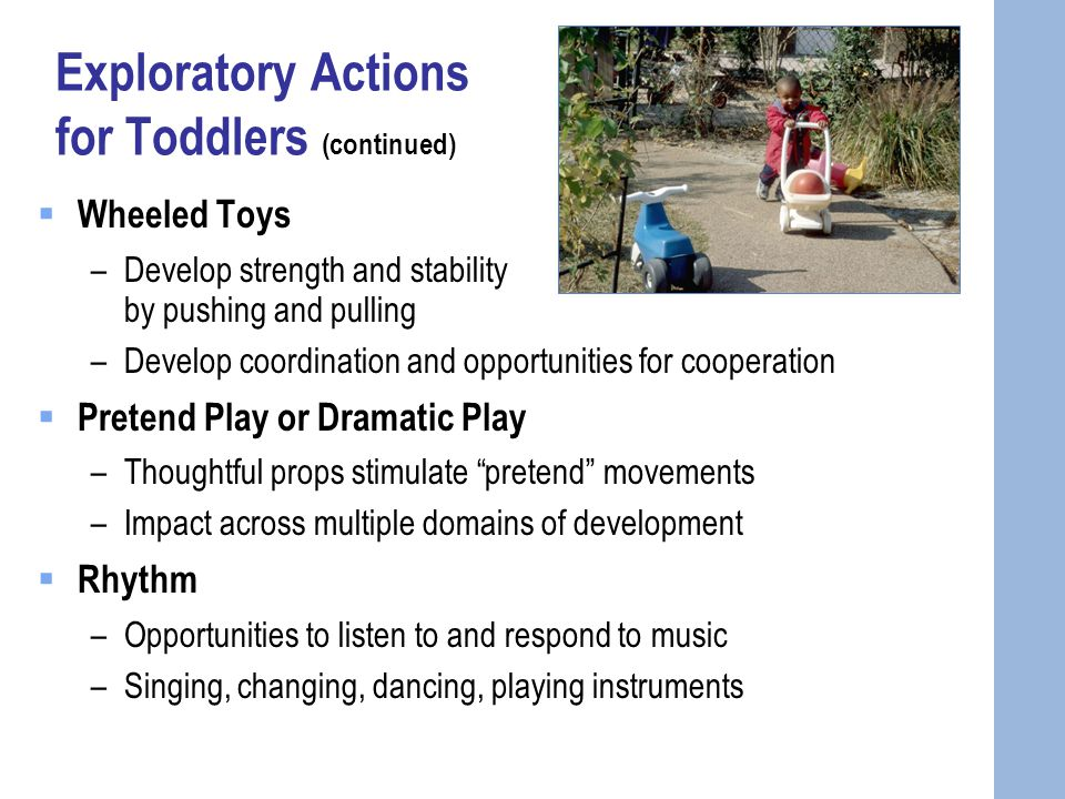 Exploratory Actions for Toddlers (continued)  Wheeled Toys –Develop strength and stability by pushing and pulling –Develop coordination and opportunities for cooperation  Pretend Play or Dramatic Play –Thoughtful props stimulate pretend movements –Impact across multiple domains of development  Rhythm –Opportunities to listen to and respond to music –Singing, changing, dancing, playing instruments