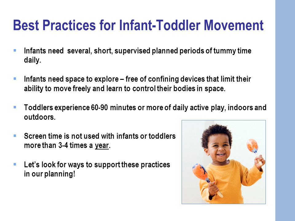 Best Practices for Infant-Toddler Movement  Infants need several, short, supervised planned periods of tummy time daily.