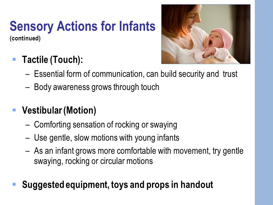 Sensory Actions for Infants (continued)  Tactile (Touch): –Essential form of communication, can build security and trust –Body awareness grows through touch  Vestibular (Motion) –Comforting sensation of rocking or swaying –Use gentle, slow motions with young infants –As an infant grows more comfortable with movement, try gentle swaying, rocking or circular motions  Suggested equipment, toys and props in handout