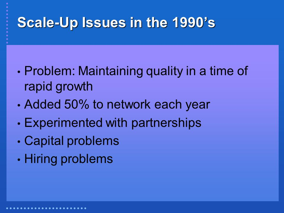 Scale-Up Issues in the 1990's Problem: Maintaining quality in a time of rapid growth Added 50% to network each year Experimented with partnerships Capital problems Hiring problems