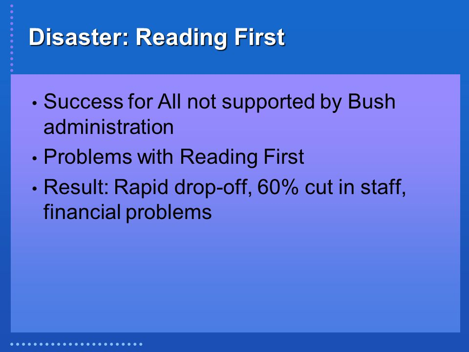 Disaster: Reading First Success for All not supported by Bush administration Problems with Reading First Result: Rapid drop-off, 60% cut in staff, financial problems