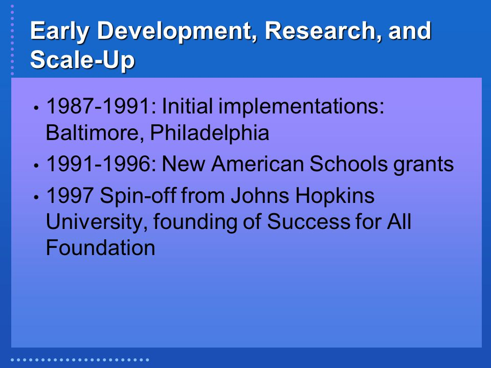 Early Development, Research, and Scale-Up 1987-1991: Initial implementations: Baltimore, Philadelphia 1991-1996: New American Schools grants 1997 Spin-off from Johns Hopkins University, founding of Success for All Foundation