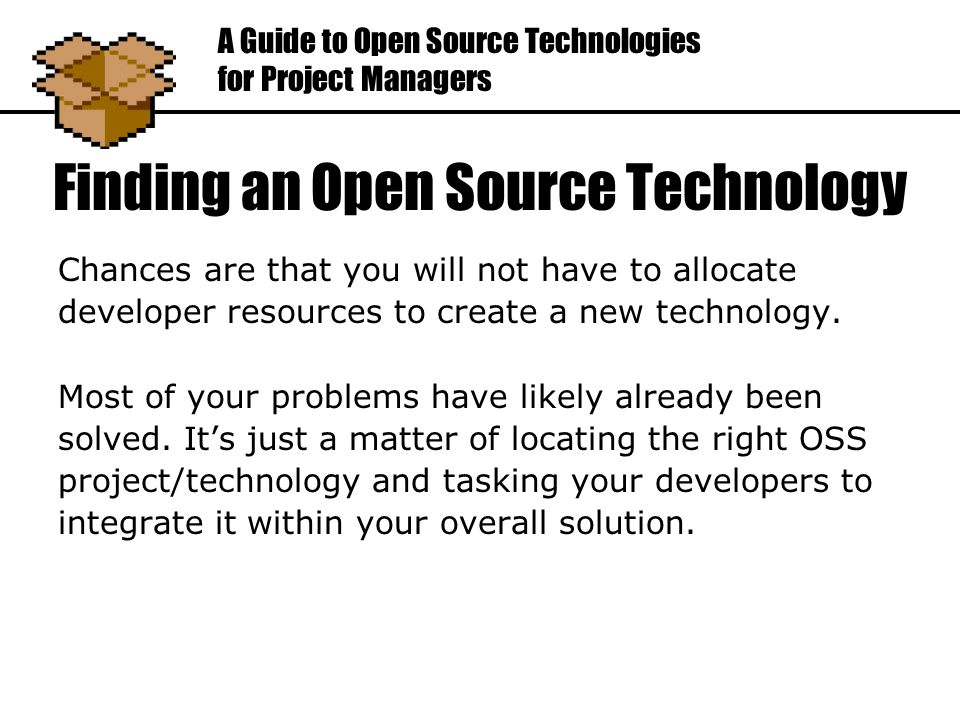 Finding an Open Source Technology Chances are that you will not have to allocate developer resources to create a new technology.