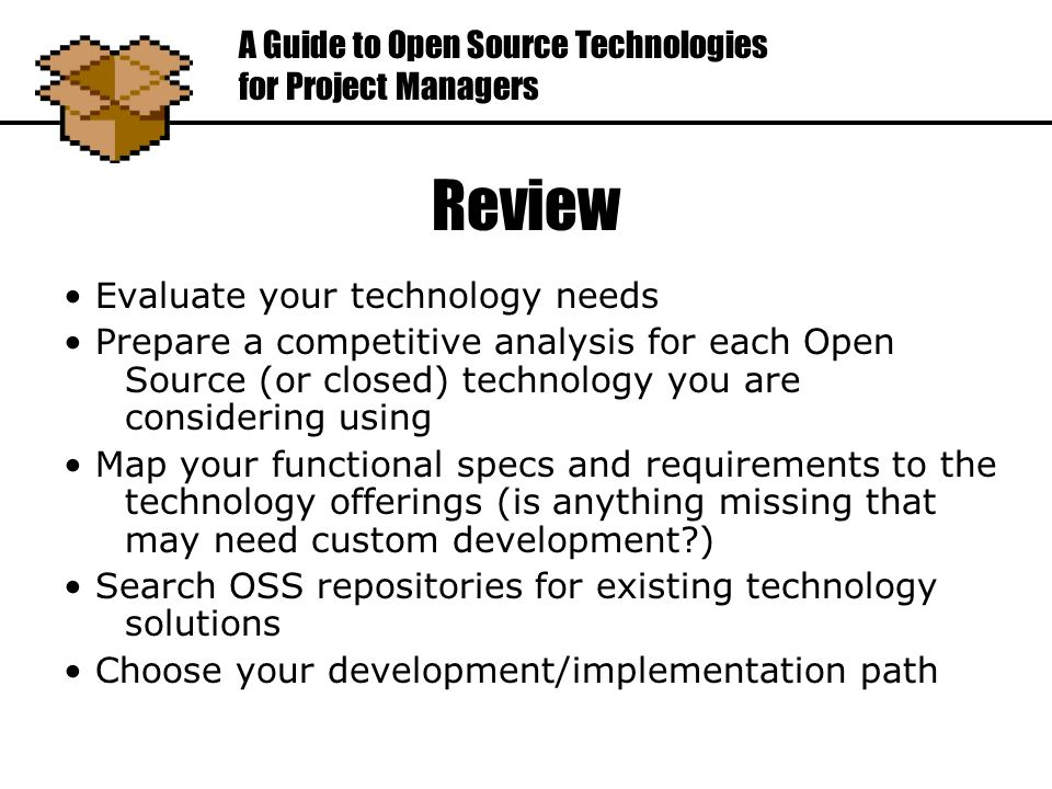 Review Evaluate your technology needs Prepare a competitive analysis for each Open Source (or closed) technology you are considering using Map your functional specs and requirements to the technology offerings (is anything missing that may need custom development ) Search OSS repositories for existing technology solutions Choose your development/implementation path A Guide to Open Source Technologies for Project Managers