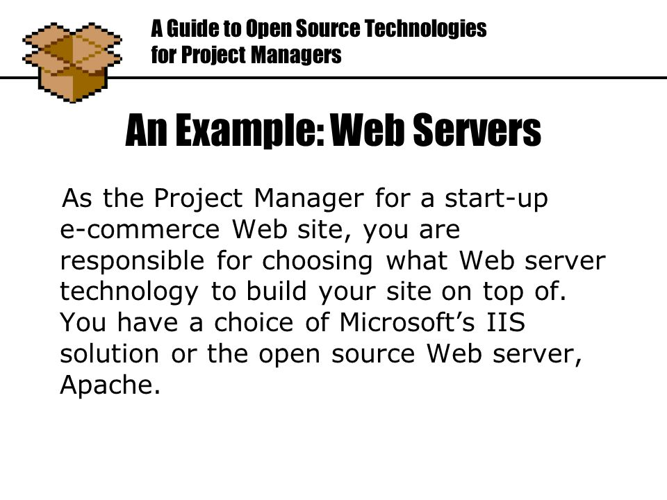 An Example: Web Servers As the Project Manager for a start-up e-commerce Web site, you are responsible for choosing what Web server technology to build your site on top of.