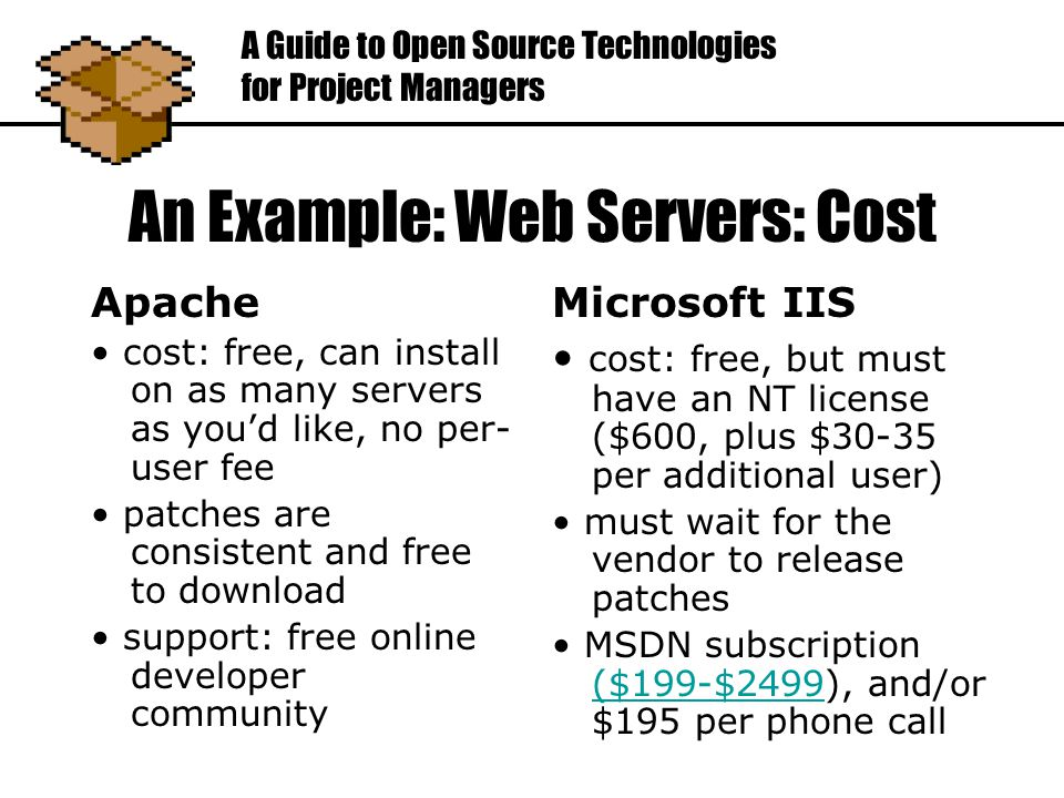An Example: Web Servers: Cost Apache cost: free, can install on as many servers as you'd like, no per- user fee patches are consistent and free to download support: free online developer community A Guide to Open Source Technologies for Project Managers Microsoft IIS cost: free, but must have an NT license ($600, plus $30-35 per additional user) must wait for the vendor to release patches MSDN subscription ($199-$2499), and/or $195 per phone call ($199-$2499