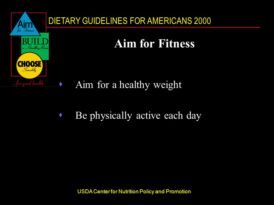 DIETARY GUIDELINES FOR AMERICANS 2000 USDA Center for Nutrition Policy and Promotion Aim for Fitness sAim for a healthy weight sBe physically active each day