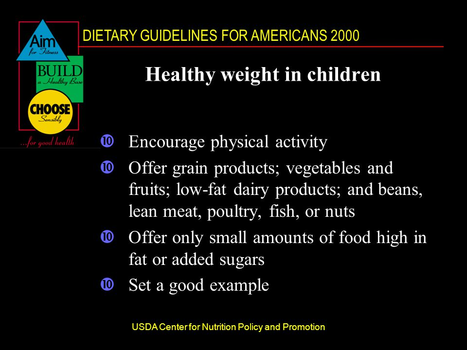 DIETARY GUIDELINES FOR AMERICANS 2000 USDA Center for Nutrition Policy and Promotion Healthy weight in children •Encourage physical activity •Offer grain products; vegetables and fruits; low-fat dairy products; and beans, lean meat, poultry, fish, or nuts •Offer only small amounts of food high in fat or added sugars •Set a good example