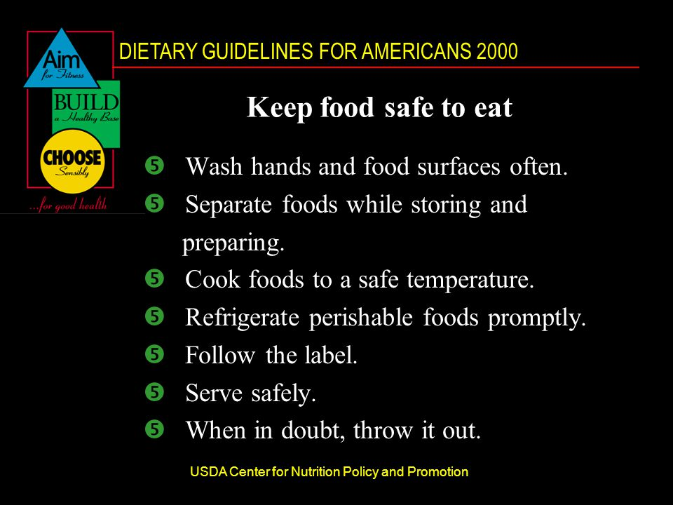 DIETARY GUIDELINES FOR AMERICANS 2000 USDA Center for Nutrition Policy and Promotion Keep food safe to eat Wash hands and food surfaces often.
