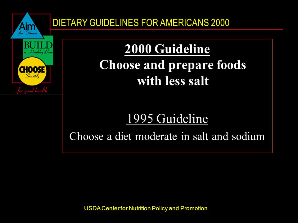 DIETARY GUIDELINES FOR AMERICANS 2000 USDA Center for Nutrition Policy and Promotion 2000 Guideline Choose and prepare foods with less salt 1995 Guideline Choose a diet moderate in salt and sodium