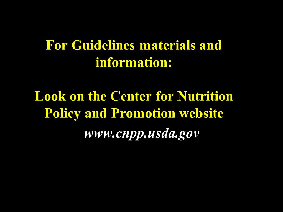 For Guidelines materials and information: Look on the Center for Nutrition Policy and Promotion website www.cnpp.usda.gov