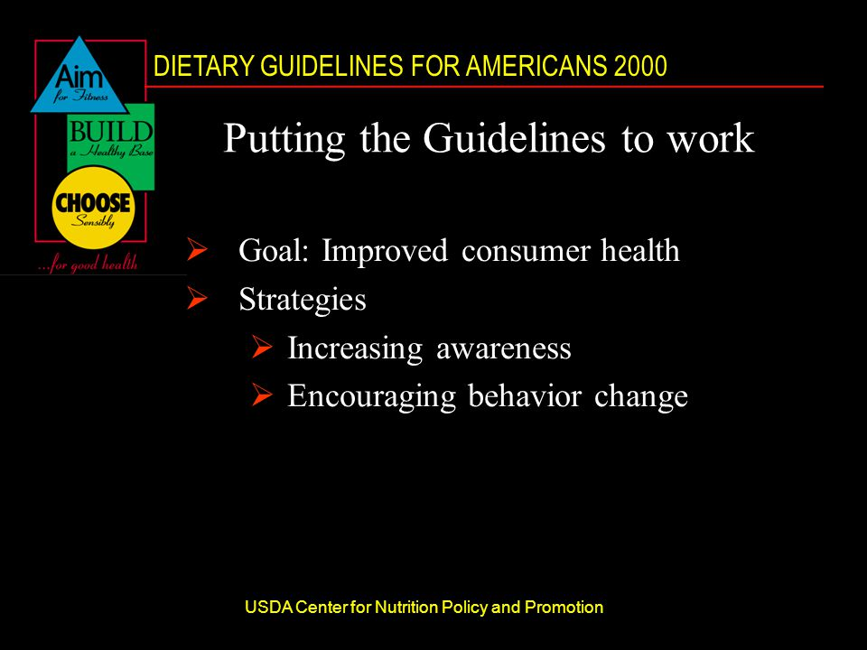 DIETARY GUIDELINES FOR AMERICANS 2000 USDA Center for Nutrition Policy and Promotion Putting the Guidelines to work  Goal: Improved consumer health  Strategies  Increasing awareness  Encouraging behavior change