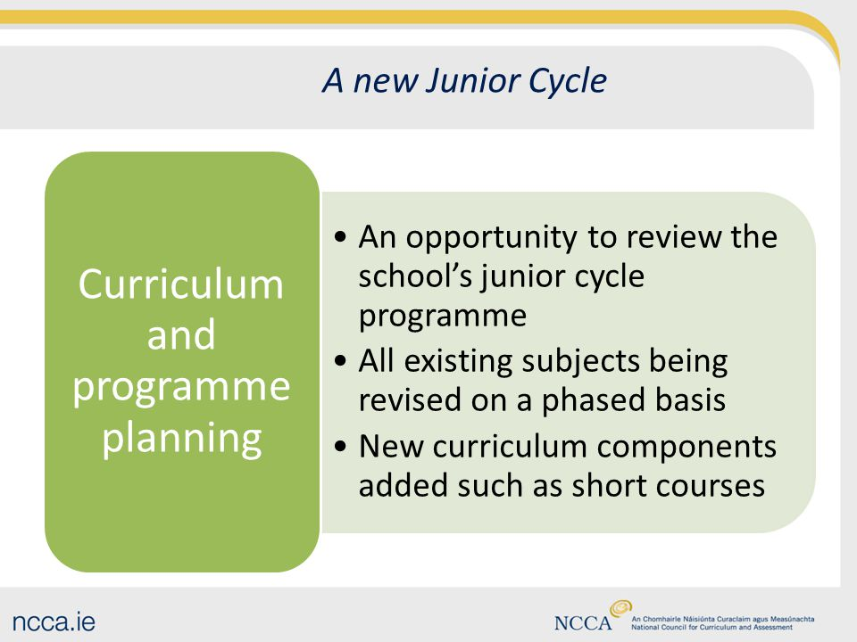 A new Junior Cycle An opportunity to review the school's junior cycle programme All existing subjects being revised on a phased basis New curriculum components added such as short courses Curriculum and programme planning