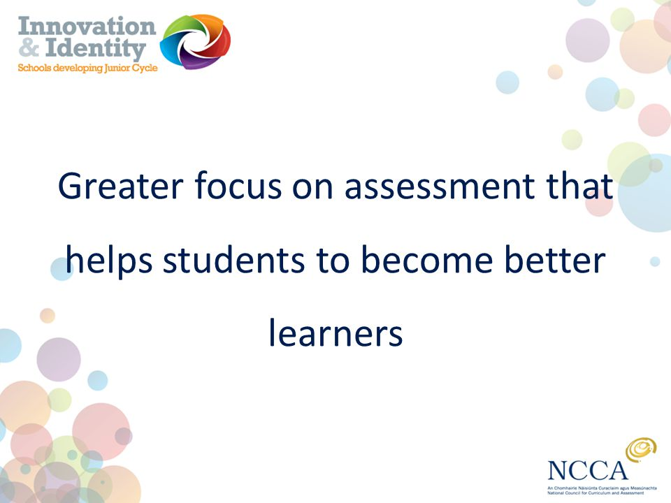 Greater focus on assessment that helps students to become better learners