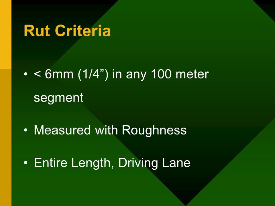 Rut Criteria < 6mm (1/4 ) in any 100 meter segment Measured with Roughness Entire Length, Driving Lane