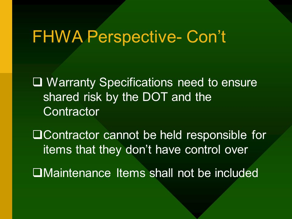 FHWA Perspective- Con't  Warranty Specifications need to ensure shared risk by the DOT and the Contractor  Contractor cannot be held responsible for items that they don't have control over  Maintenance Items shall not be included