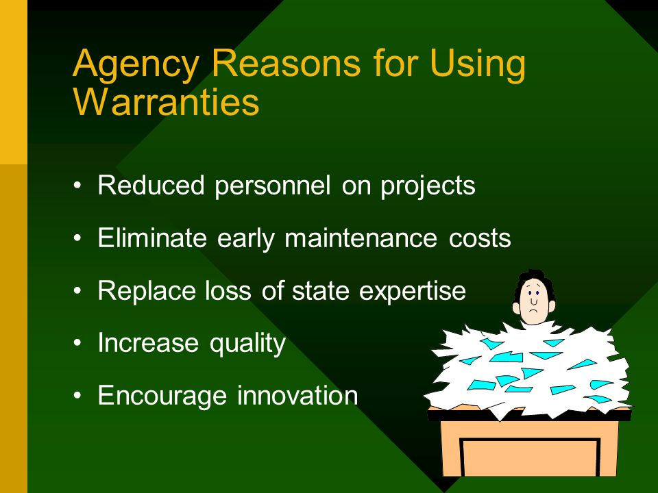 Agency Reasons for Using Warranties Reduced personnel on projects Eliminate early maintenance costs Replace loss of state expertise Increase quality Encourage innovation