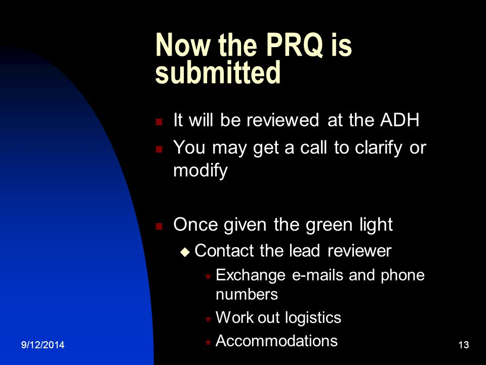 Now the PRQ is submitted It will be reviewed at the ADH You may get a call to clarify or modify Once given the green light  Contact the lead reviewer  Exchange  s and phone numbers  Work out logistics  Accommodations 9/12/201413