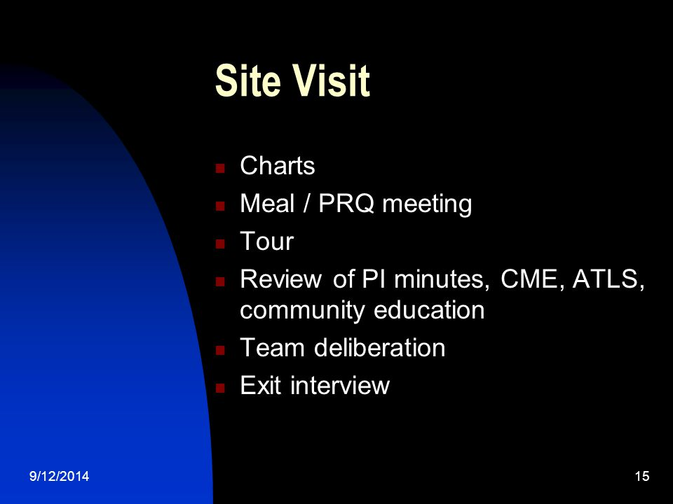 Site Visit Charts Meal / PRQ meeting Tour Review of PI minutes, CME, ATLS, community education Team deliberation Exit interview 9/12/201415