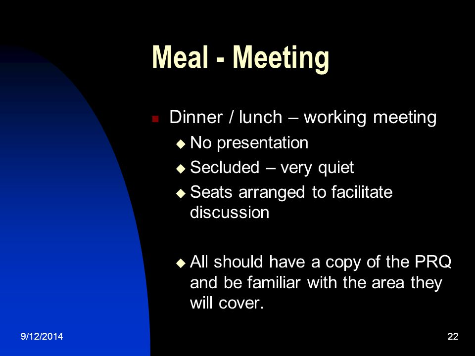 Meal - Meeting Dinner / lunch – working meeting  No presentation  Secluded – very quiet  Seats arranged to facilitate discussion  All should have a copy of the PRQ and be familiar with the area they will cover.