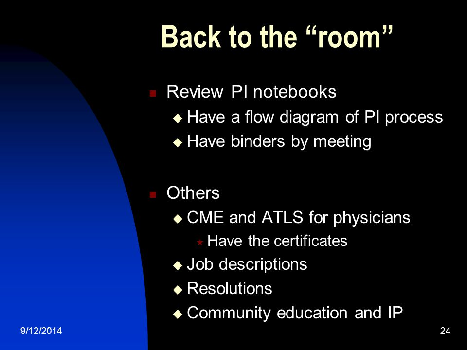 Back to the room Review PI notebooks  Have a flow diagram of PI process  Have binders by meeting Others  CME and ATLS for physicians  Have the certificates  Job descriptions  Resolutions  Community education and IP 9/12/201424