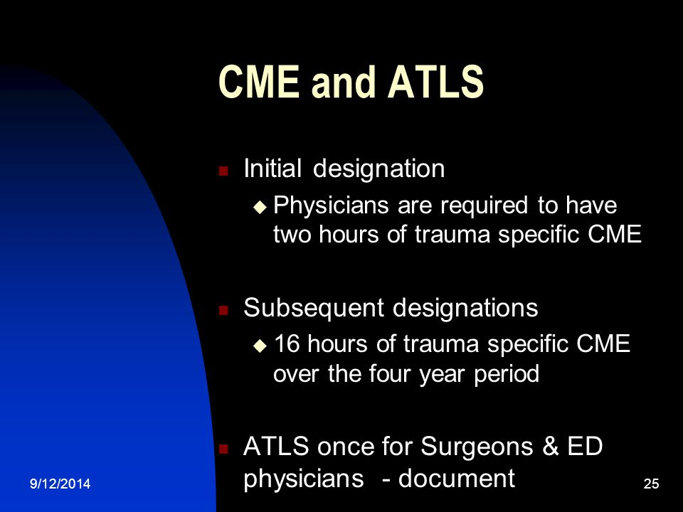 CME and ATLS Initial designation  Physicians are required to have two hours of trauma specific CME Subsequent designations  16 hours of trauma specific CME over the four year period ATLS once for Surgeons & ED physicians - document 9/12/201425