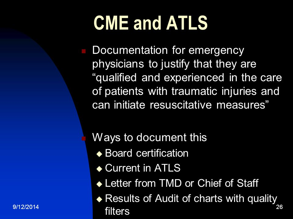 CME and ATLS Documentation for emergency physicians to justify that they are qualified and experienced in the care of patients with traumatic injuries and can initiate resuscitative measures Ways to document this  Board certification  Current in ATLS  Letter from TMD or Chief of Staff  Results of Audit of charts with quality filters 9/12/201426