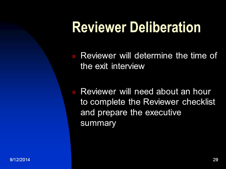 Reviewer Deliberation Reviewer will determine the time of the exit interview Reviewer will need about an hour to complete the Reviewer checklist and prepare the executive summary 9/12/201429
