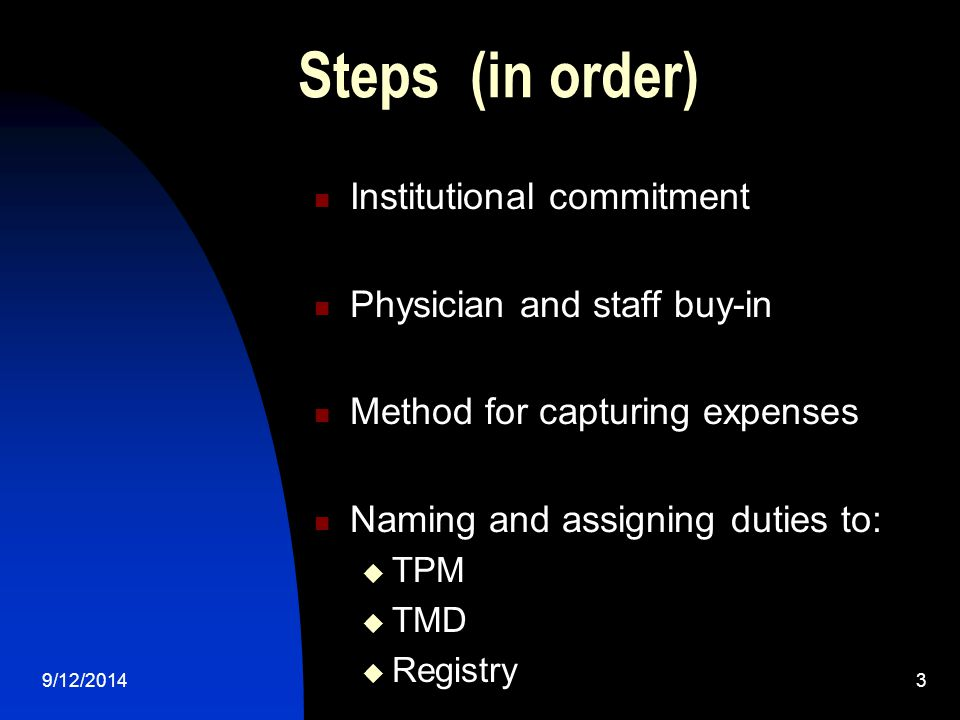 Steps (in order) Institutional commitment Physician and staff buy-in Method for capturing expenses Naming and assigning duties to:  TPM  TMD  Registry 9/12/20143