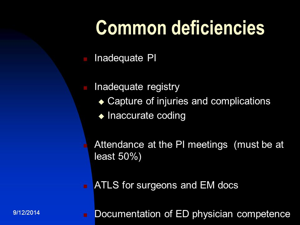Common deficiencies Inadequate PI Inadequate registry  Capture of injuries and complications  Inaccurate coding Attendance at the PI meetings (must be at least 50%) ATLS for surgeons and EM docs Documentation of ED physician competence 9/12/2014