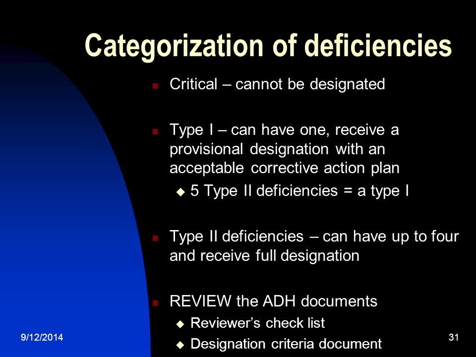 Categorization of deficiencies Critical – cannot be designated Type I – can have one, receive a provisional designation with an acceptable corrective action plan  5 Type II deficiencies = a type I Type II deficiencies – can have up to four and receive full designation REVIEW the ADH documents  Reviewer's check list  Designation criteria document 9/12/201431