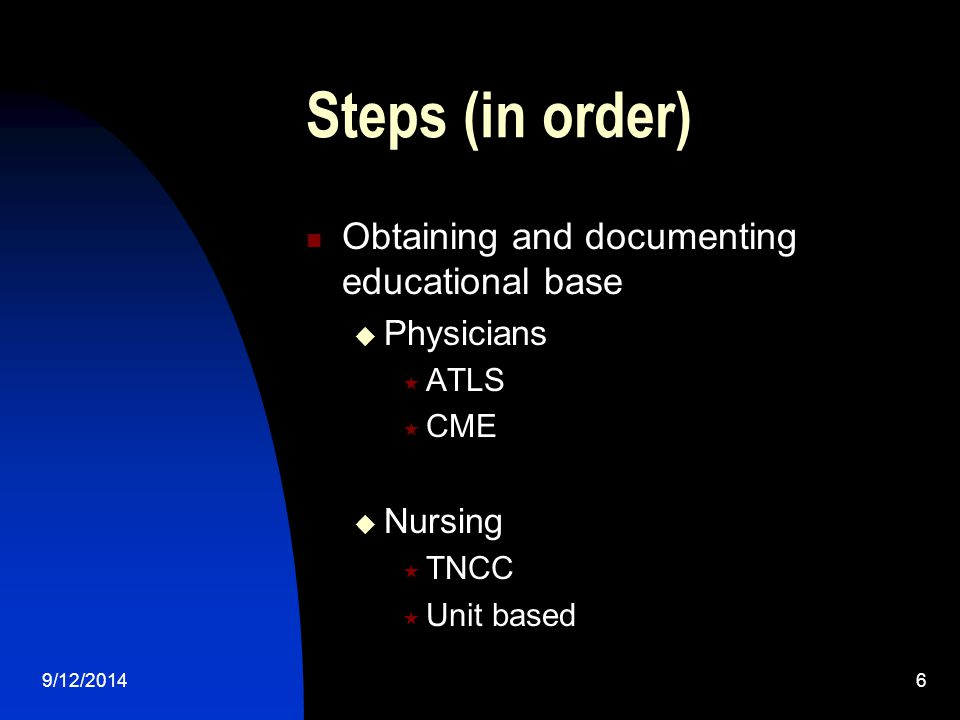 Steps (in order) Obtaining and documenting educational base  Physicians  ATLS  CME  Nursing  TNCC  Unit based 9/12/20146