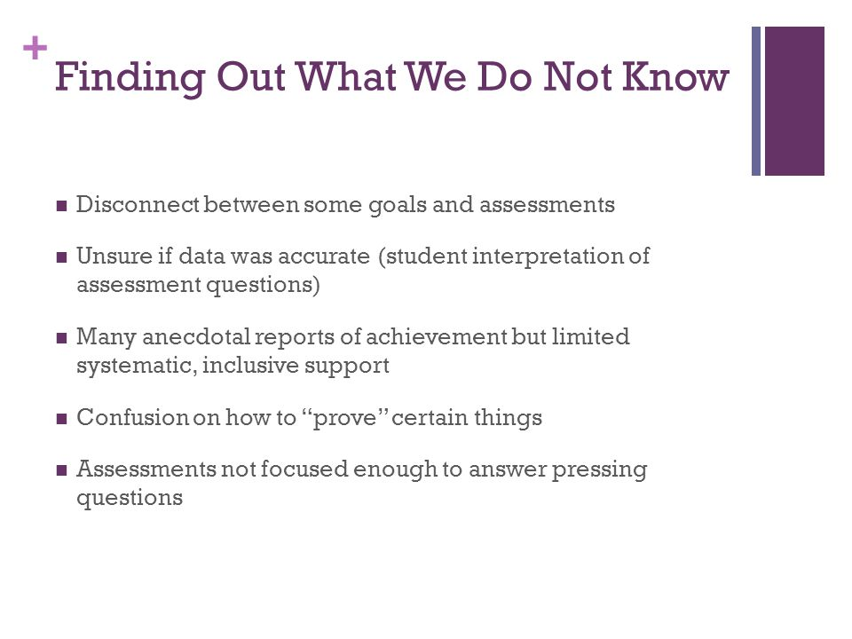 + Finding Out What We Do Not Know Disconnect between some goals and assessments Unsure if data was accurate (student interpretation of assessment questions) Many anecdotal reports of achievement but limited systematic, inclusive support Confusion on how to prove certain things Assessments not focused enough to answer pressing questions