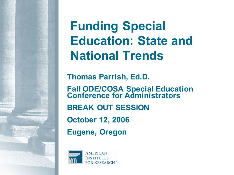 Funding Special Education: State and National Trends Thomas Parrish, Ed.D.