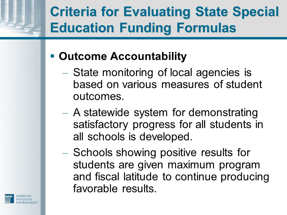 Criteria for Evaluating State Special Education Funding Formulas  Outcome Accountability – State monitoring of local agencies is based on various measures of student outcomes.