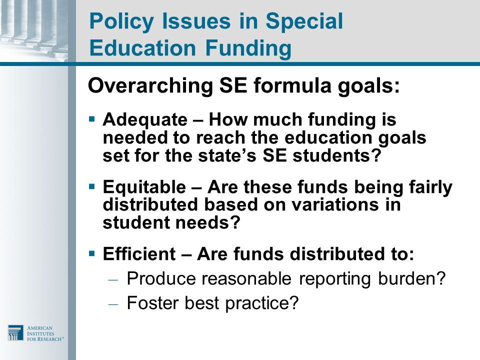 Policy Issues in Special Education Funding Overarching SE formula goals:  Adequate – How much funding is needed to reach the education goals set for the state's SE students.
