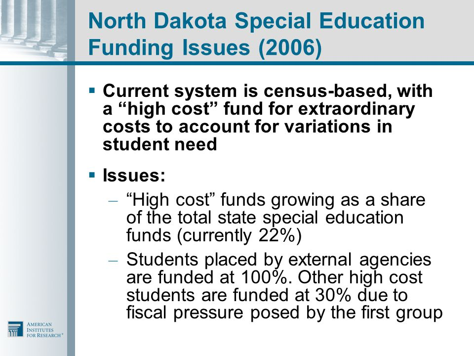 North Dakota Special Education Funding Issues (2006)  Current system is census-based, with a high cost fund for extraordinary costs to account for variations in student need  Issues: – High cost funds growing as a share of the total state special education funds (currently 22%) – Students placed by external agencies are funded at 100%.