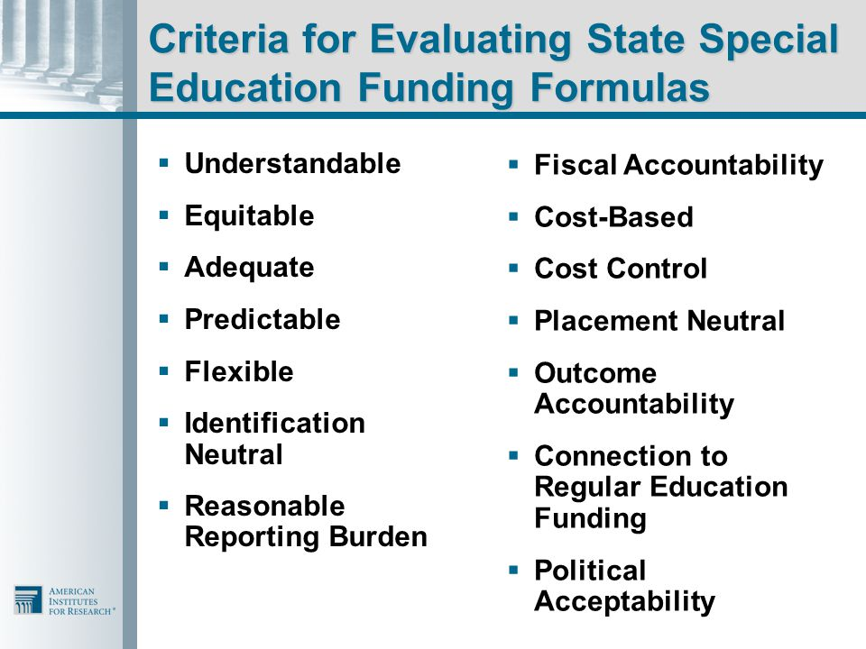Criteria for Evaluating State Special Education Funding Formulas  Understandable  Equitable  Adequate  Predictable  Flexible  Identification Neutral  Reasonable Reporting Burden  Fiscal Accountability  Cost-Based  Cost Control  Placement Neutral  Outcome Accountability  Connection to Regular Education Funding  Political Acceptability
