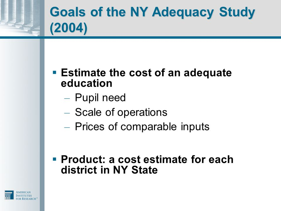 Goals of the NY Adequacy Study (2004)  Estimate the cost of an adequate education – Pupil need – Scale of operations – Prices of comparable inputs  Product: a cost estimate for each district in NY State