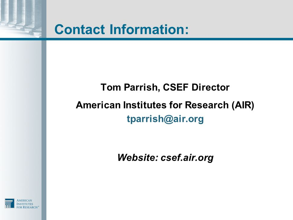 Contact Information: Tom Parrish, CSEF Director American Institutes for Research (AIR) tparrish@air.org Website: csef.air.org