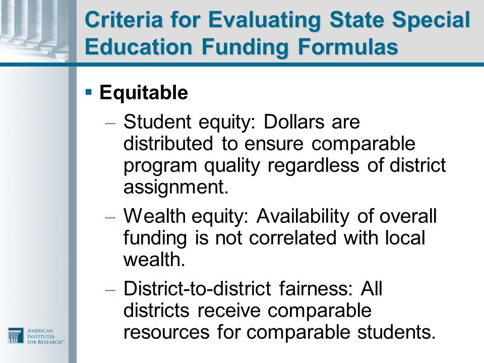 Criteria for Evaluating State Special Education Funding Formulas  Equitable – Student equity: Dollars are distributed to ensure comparable program quality regardless of district assignment.