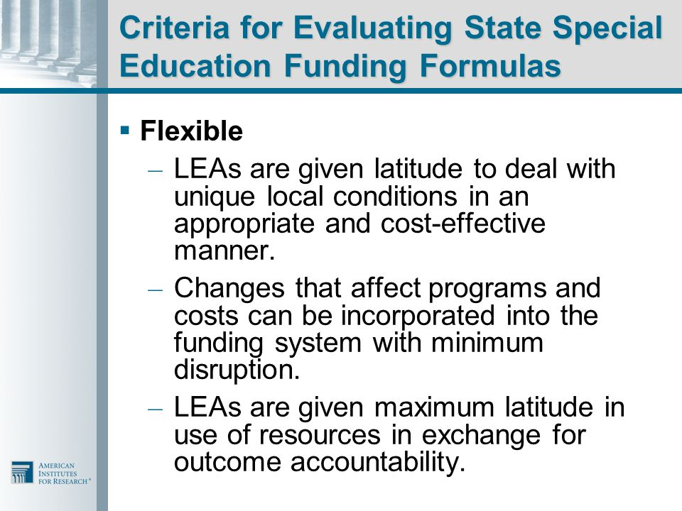 Criteria for Evaluating State Special Education Funding Formulas  Flexible – LEAs are given latitude to deal with unique local conditions in an appropriate and cost-effective manner.