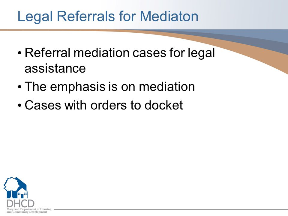 Legal Referrals for Mediaton Referral mediation cases for legal assistance The emphasis is on mediation Cases with orders to docket