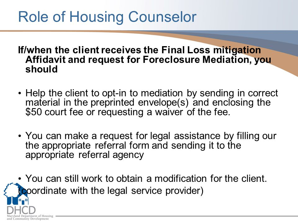 Role of Housing Counselor If/when the client receives the Final Loss mitigation Affidavit and request for Foreclosure Mediation, you should Help the client to opt-in to mediation by sending in correct material in the preprinted envelope(s) and enclosing the $50 court fee or requesting a waiver of the fee.