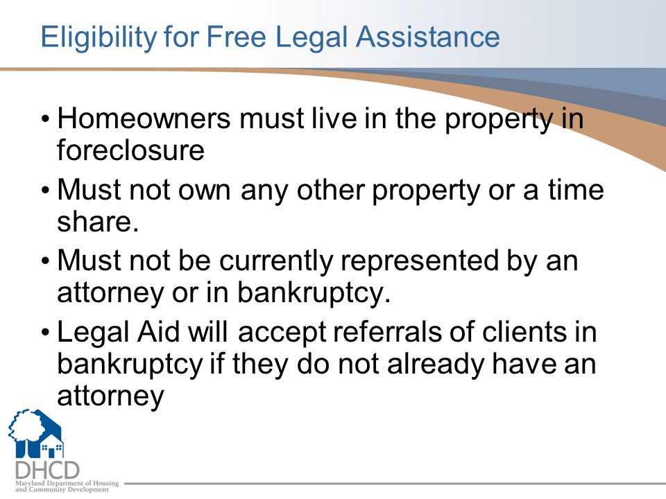 Eligibility for Free Legal Assistance Homeowners must live in the property in foreclosure Must not own any other property or a time share.