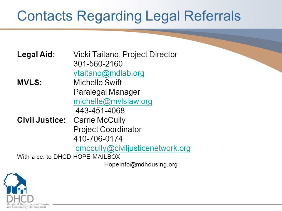 Contacts Regarding Legal Referrals Legal Aid: Vicki Taitano, Project Director 301-560-2160 vtaitano@mdlab.org MVLS: Michelle Swift Paralegal Manager michelle@mvlslaw.org 443-451-4068 Civil Justice: Carrie McCully Project Coordinator 410-706-0174 cmccully@civiljusticenetwork.org With a cc: to DHCD HOPE MAILBOX HopeInfo@mdhousing.org