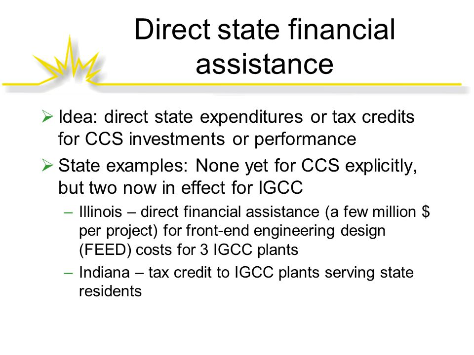 Direct state financial assistance  Idea: direct state expenditures or tax credits for CCS investments or performance  State examples: None yet for CCS explicitly, but two now in effect for IGCC –Illinois – direct financial assistance (a few million $ per project) for front-end engineering design (FEED) costs for 3 IGCC plants –Indiana – tax credit to IGCC plants serving state residents