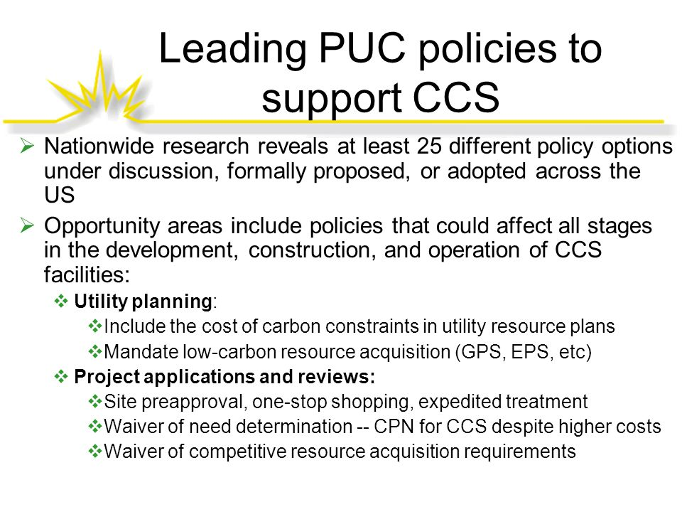 Leading PUC policies to support CCS  Nationwide research reveals at least 25 different policy options under discussion, formally proposed, or adopted across the US  Opportunity areas include policies that could affect all stages in the development, construction, and operation of CCS facilities:  Utility planning:  Include the cost of carbon constraints in utility resource plans  Mandate low-carbon resource acquisition (GPS, EPS, etc)  Project applications and reviews:  Site preapproval, one-stop shopping, expedited treatment  Waiver of need determination -- CPN for CCS despite higher costs  Waiver of competitive resource acquisition requirements