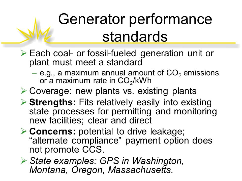 Generator performance standards  Each coal- or fossil-fueled generation unit or plant must meet a standard –e.g., a maximum annual amount of CO 2 emissions or a maximum rate in CO 2 /kWh  Coverage: new plants vs.
