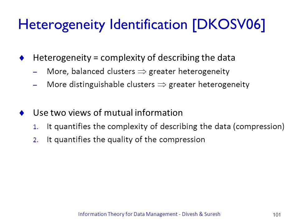 Heterogeneity Identification [DKOSV06]  Heterogeneity = complexity of describing the data – More, balanced clusters  greater heterogeneity – More distinguishable clusters  greater heterogeneity  Use two views of mutual information 1.